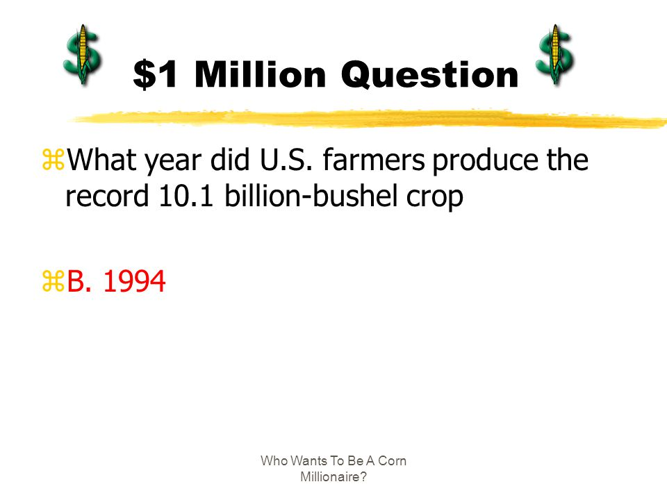 Who Wants To Be A Corn Millionaire? $1 Million Question zWhat year did U.S. farmers produce the record 10.1 billion-bushel crop zB. 1994