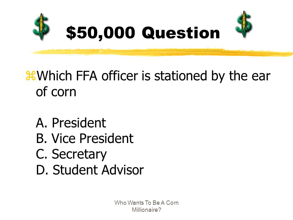 Who Wants To Be A Corn Millionaire? $50,000 Question zWhich FFA officer is stationed by the ear of corn A. President B. Vice President C. Secretary D.