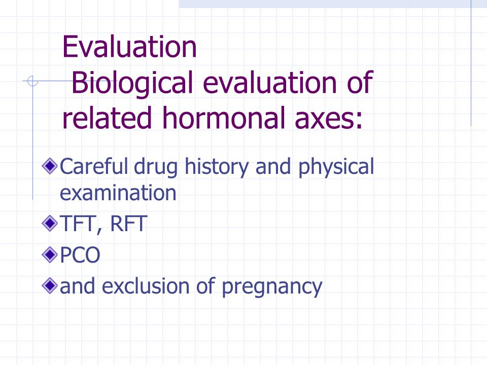 Evaluation Biological evaluation of related hormonal axes: Careful drug history and physical examination TFT, RFT PCO and exclusion of pregnancy