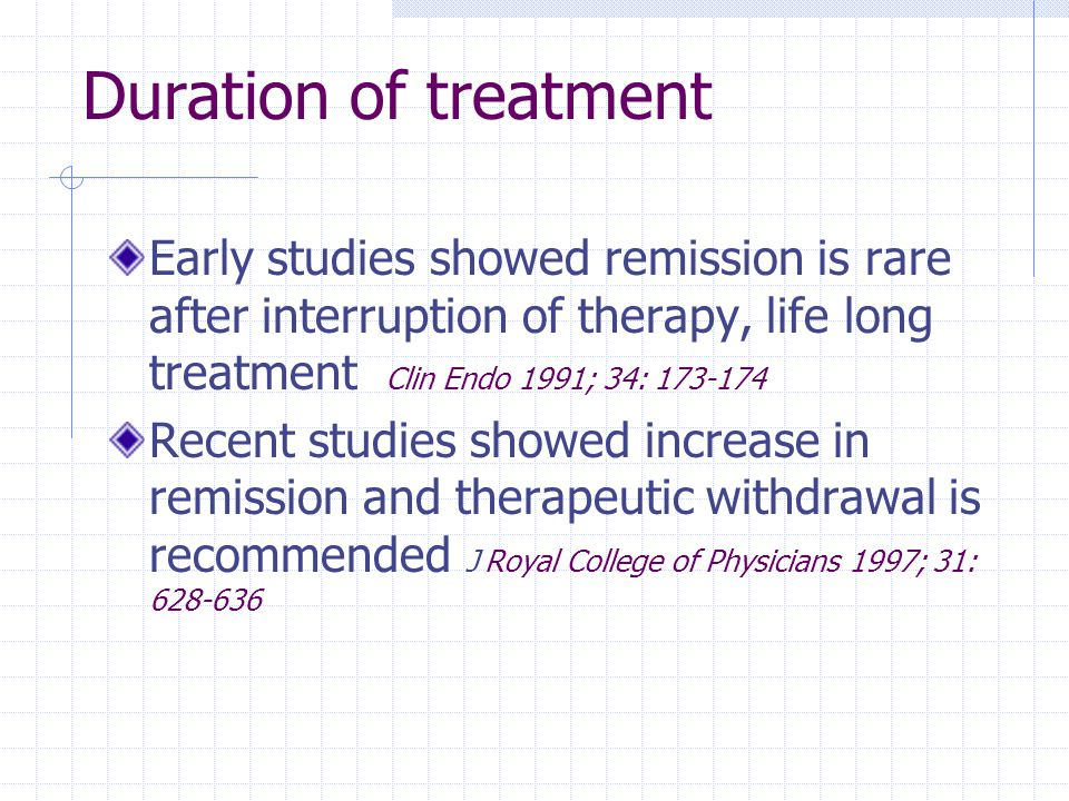 Duration of treatment Early studies showed remission is rare after interruption of therapy, life long treatment Clin Endo 1991; 34: 173-174 Recent stu