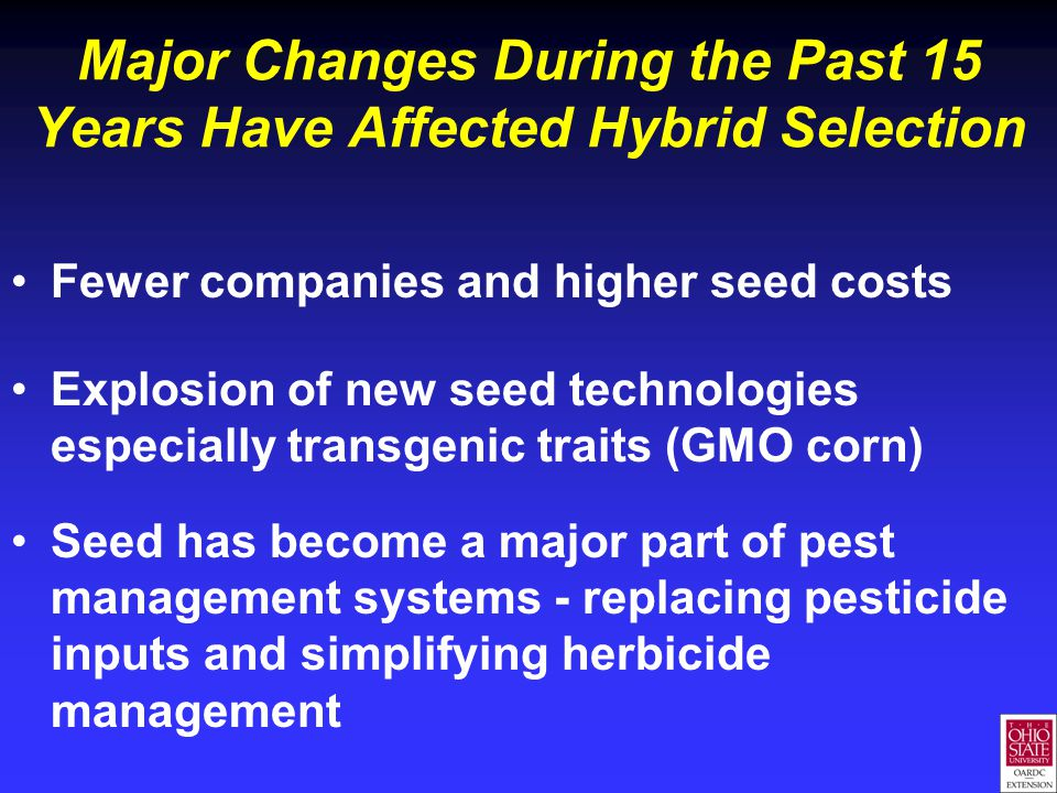 Major Changes During the Past 15 Years Have Affected Hybrid Selection Fewer companies and higher seed costs Explosion of new seed technologies especially transgenic traits (GMO corn) Seed has become a major part of pest management systems - replacing pesticide inputs and simplifying herbicide management