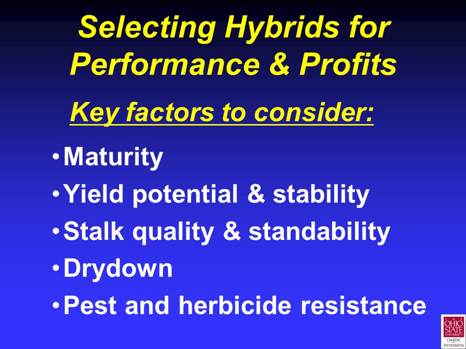 Selecting Hybrids for Performance & Profits Key factors to consider: Maturity Yield potential & stability Stalk quality & standability Drydown Pest and herbicide resistance
