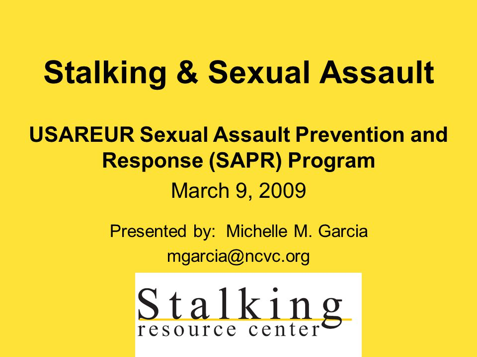 Stalking & Sexual Assault USAREUR Sexual Assault Prevention and Response (SAPR) Program March 9, 2009 Presented by: Michelle M.