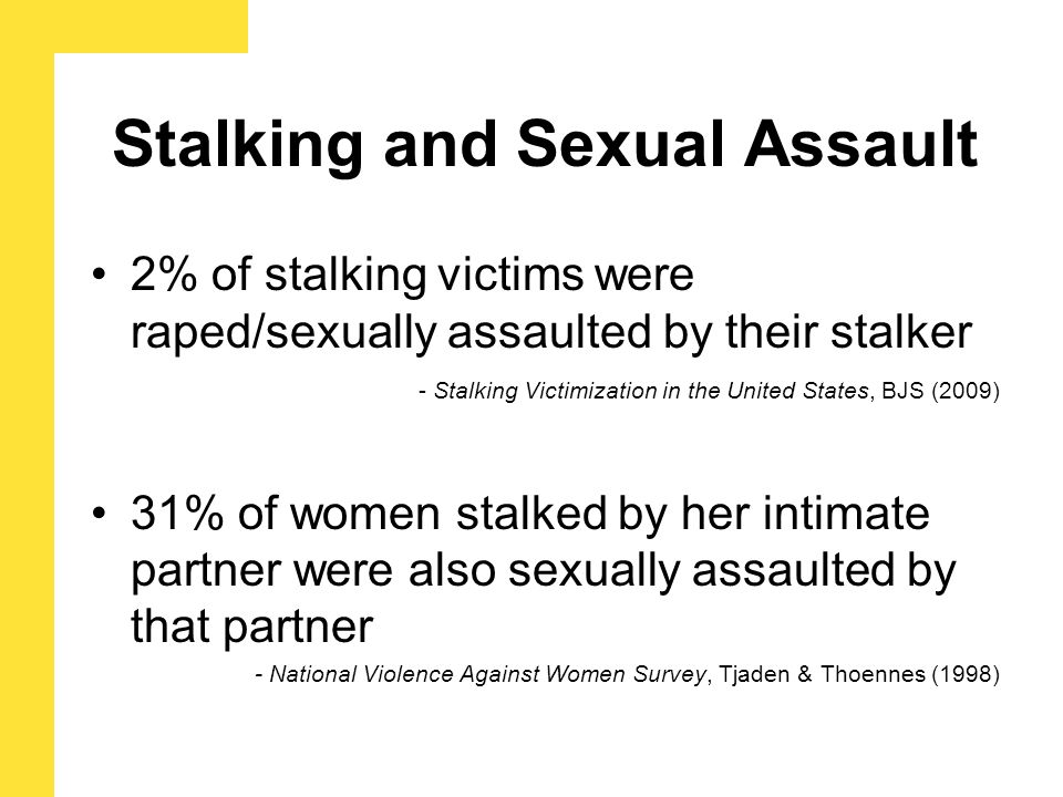 Stalking and Sexual Assault 2% of stalking victims were raped/sexually assaulted by their stalker - Stalking Victimization in the United States, BJS (