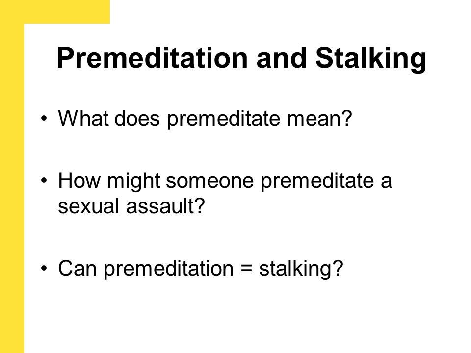 Premeditation and Stalking What does premeditate mean? How might someone premeditate a sexual assault? Can premeditation = stalking?
