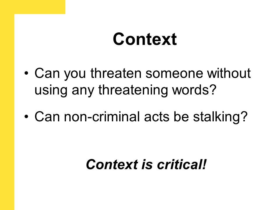 Can you threaten someone without using any threatening words? Can non-criminal acts be stalking? Context Context is critical!