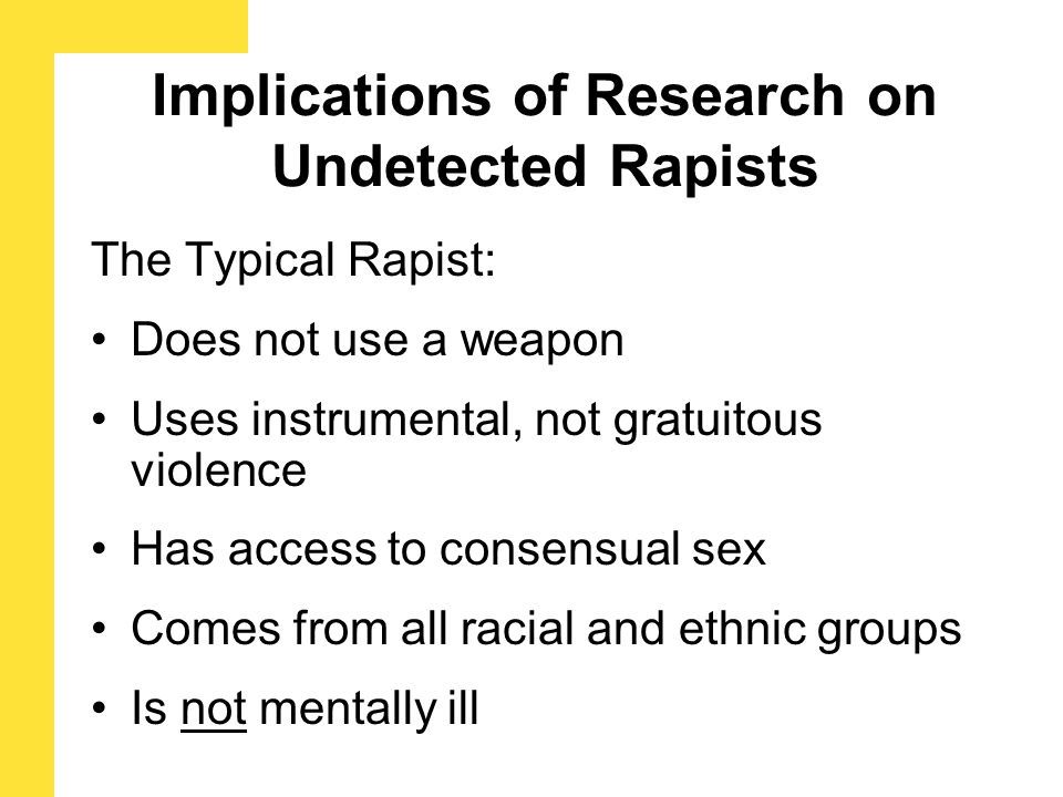 Implications of Research on Undetected Rapists The Typical Rapist: Does not use a weapon Uses instrumental, not gratuitous violence Has access to cons