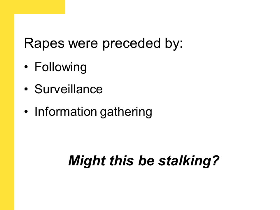 Rapes were preceded by: Following Surveillance Information gathering Might this be stalking?