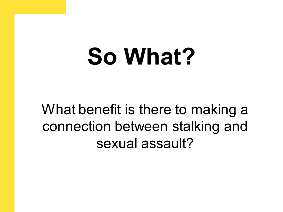 So What What benefit is there to making a connection between stalking and sexual assault