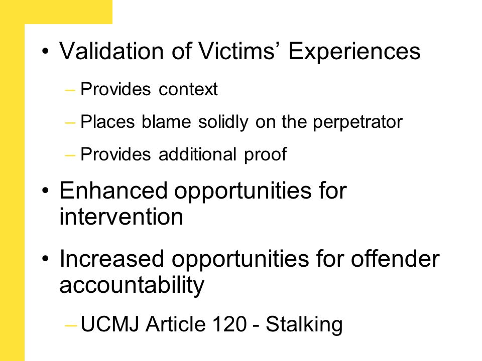 Validation of Victims' Experiences –Provides context –Places blame solidly on the perpetrator –Provides additional proof Enhanced opportunities for intervention Increased opportunities for offender accountability –UCMJ Article 120 - Stalking