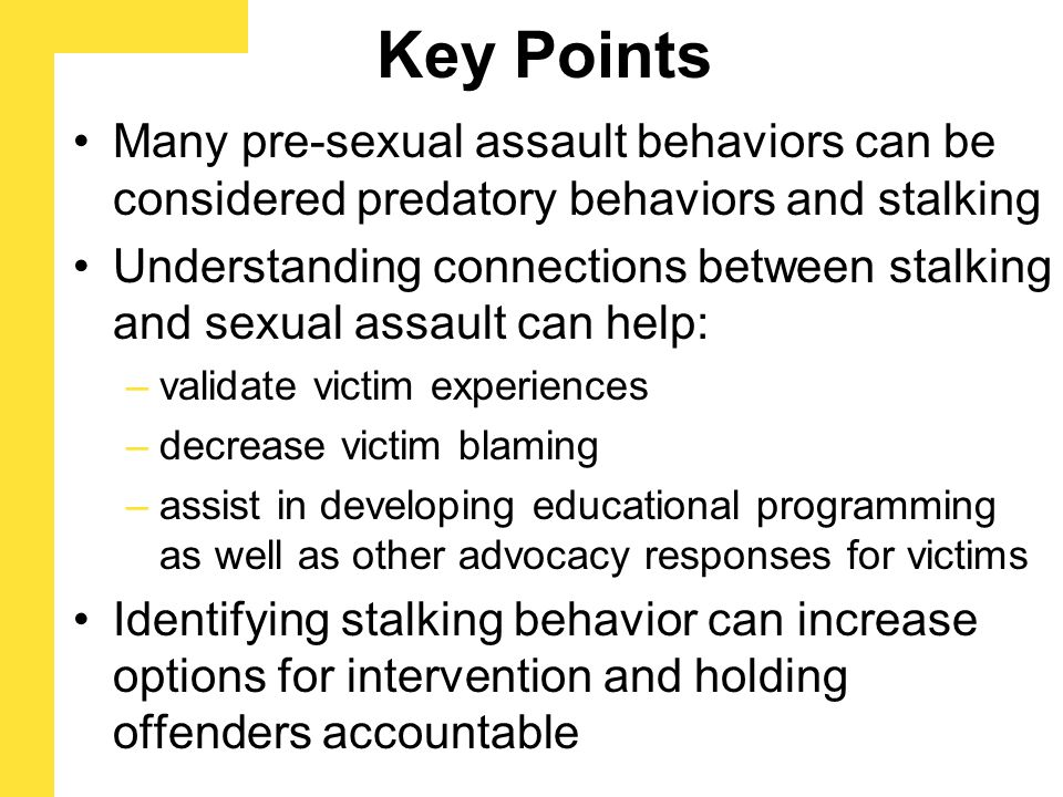 Key Points Many pre-sexual assault behaviors can be considered predatory behaviors and stalking Understanding connections between stalking and sexual assault can help: –validate victim experiences –decrease victim blaming –assist in developing educational programming as well as other advocacy responses for victims Identifying stalking behavior can increase options for intervention and holding offenders accountable