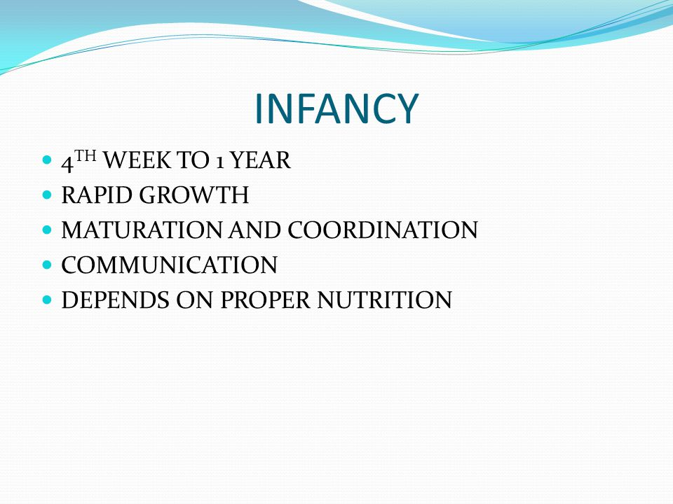 INFANCY 4 TH WEEK TO 1 YEAR RAPID GROWTH MATURATION AND COORDINATION COMMUNICATION DEPENDS ON PROPER NUTRITION