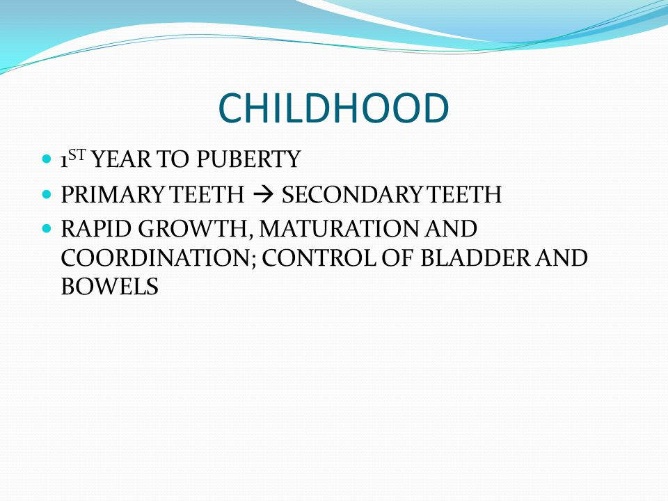 CHILDHOOD 1 ST YEAR TO PUBERTY PRIMARY TEETH  SECONDARY TEETH RAPID GROWTH, MATURATION AND COORDINATION; CONTROL OF BLADDER AND BOWELS