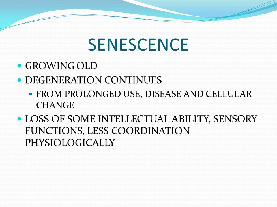 SENESCENCE GROWING OLD DEGENERATION CONTINUES FROM PROLONGED USE, DISEASE AND CELLULAR CHANGE LOSS OF SOME INTELLECTUAL ABILITY, SENSORY FUNCTIONS, LE