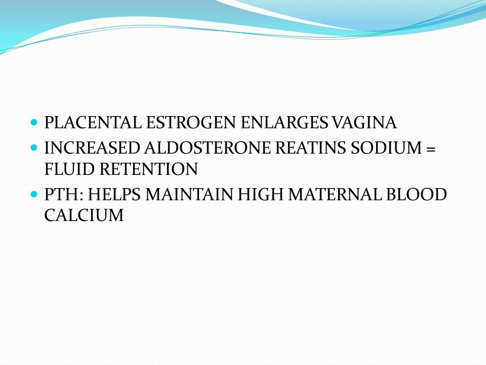 PLACENTAL ESTROGEN ENLARGES VAGINA INCREASED ALDOSTERONE REATINS SODIUM = FLUID RETENTION PTH: HELPS MAINTAIN HIGH MATERNAL BLOOD CALCIUM