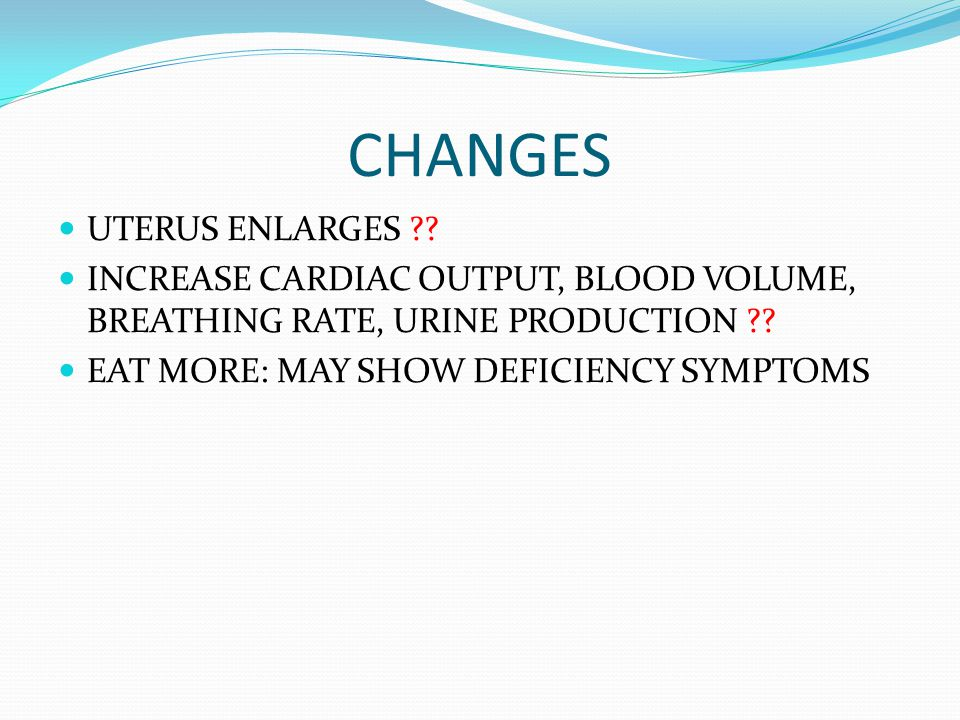 CHANGES UTERUS ENLARGES ?? INCREASE CARDIAC OUTPUT, BLOOD VOLUME, BREATHING RATE, URINE PRODUCTION ?? EAT MORE: MAY SHOW DEFICIENCY SYMPTOMS