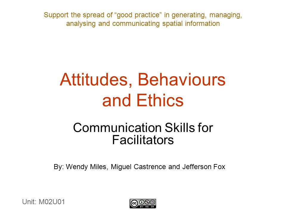 Support the spread of good practice in generating, managing, analysing and communicating spatial information Attitudes, Behaviours and Ethics Communication Skills for Facilitators By: Wendy Miles, Miguel Castrence and Jefferson Fox Unit: M02U01