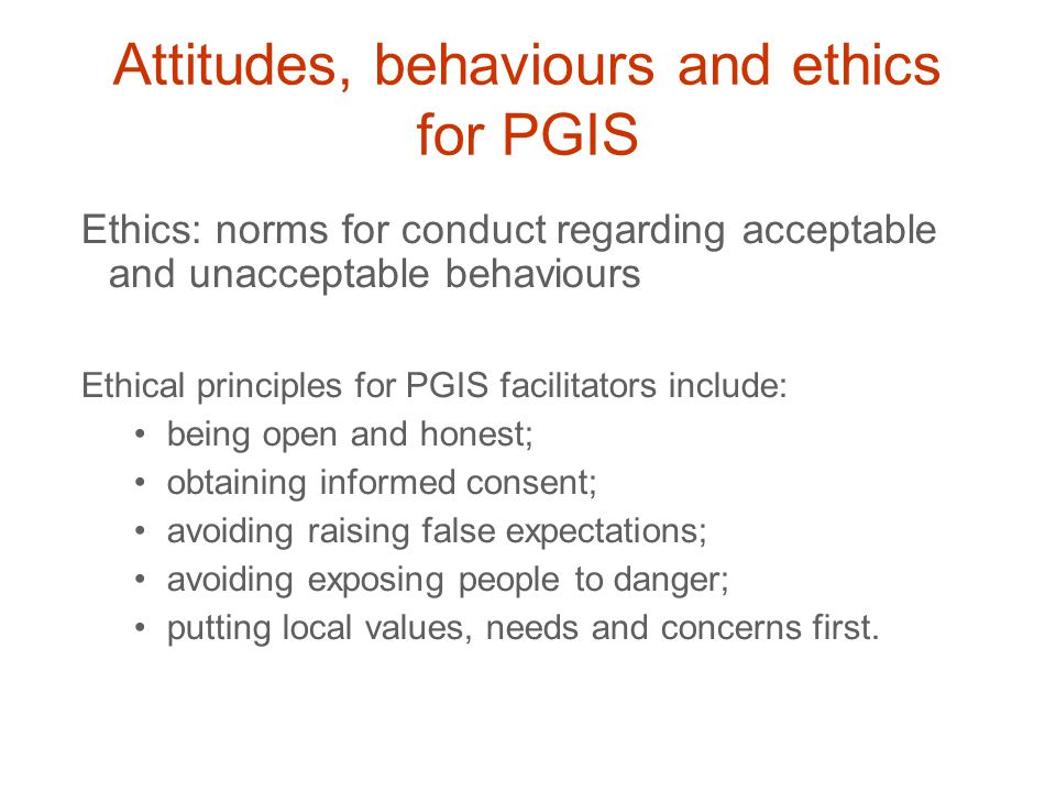 Ethics: norms for conduct regarding acceptable and unacceptable behaviours Ethical principles for PGIS facilitators include: being open and honest; obtaining informed consent; avoiding raising false expectations; avoiding exposing people to danger; putting local values, needs and concerns first.