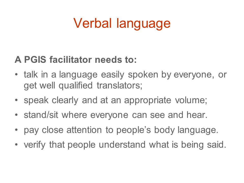Verbal language A PGIS facilitator needs to: talk in a language easily spoken by everyone, or get well qualified translators; speak clearly and at an appropriate volume; stand/sit where everyone can see and hear.