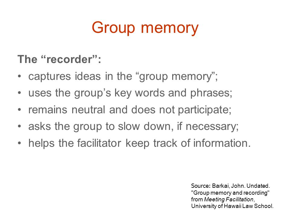 Group memory The recorder : captures ideas in the group memory ; uses the group's key words and phrases; remains neutral and does not participate; asks the group to slow down, if necessary; helps the facilitator keep track of information.