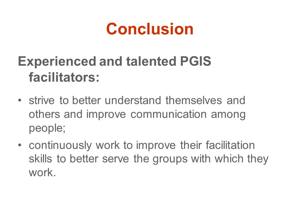 Conclusion Experienced and talented PGIS facilitators: strive to better understand themselves and others and improve communication among people; continuously work to improve their facilitation skills to better serve the groups with which they work.