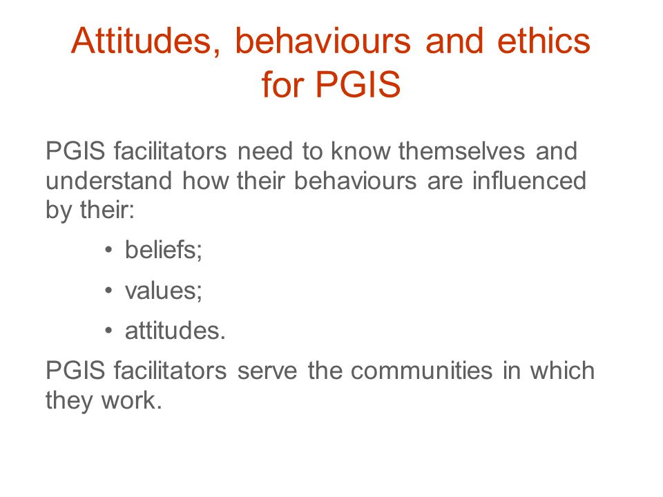 PGIS facilitators need to know themselves and understand how their behaviours are influenced by their: beliefs; values; attitudes.