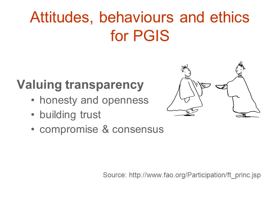 Valuing flexibility being open to other ideas and perspectives being adaptable in diverse settings being understanding of others' situations Source: http://www.fao.org/Participation/ft_princ.jsp Attitudes, behaviours and ethics for PGIS