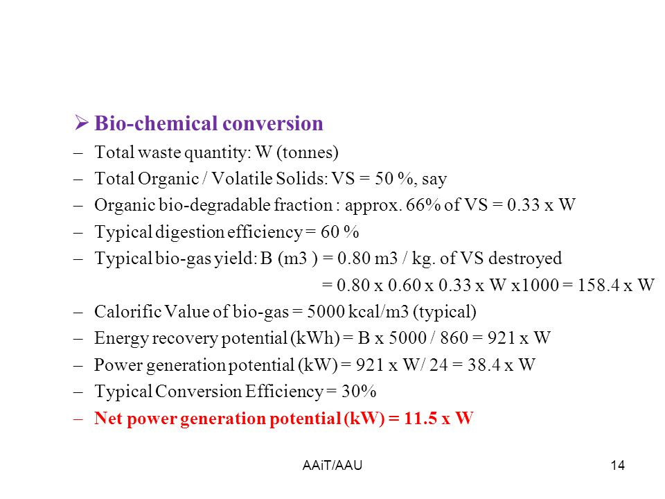  Bio-chemical conversion –Total waste quantity: W (tonnes) –Total Organic / Volatile Solids: VS = 50 %, say –Organic bio-degradable fraction : approx.
