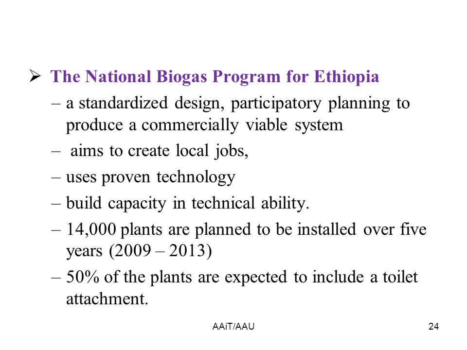  The National Biogas Program for Ethiopia –a standardized design, participatory planning to produce a commercially viable system – aims to create local jobs, –uses proven technology –build capacity in technical ability.