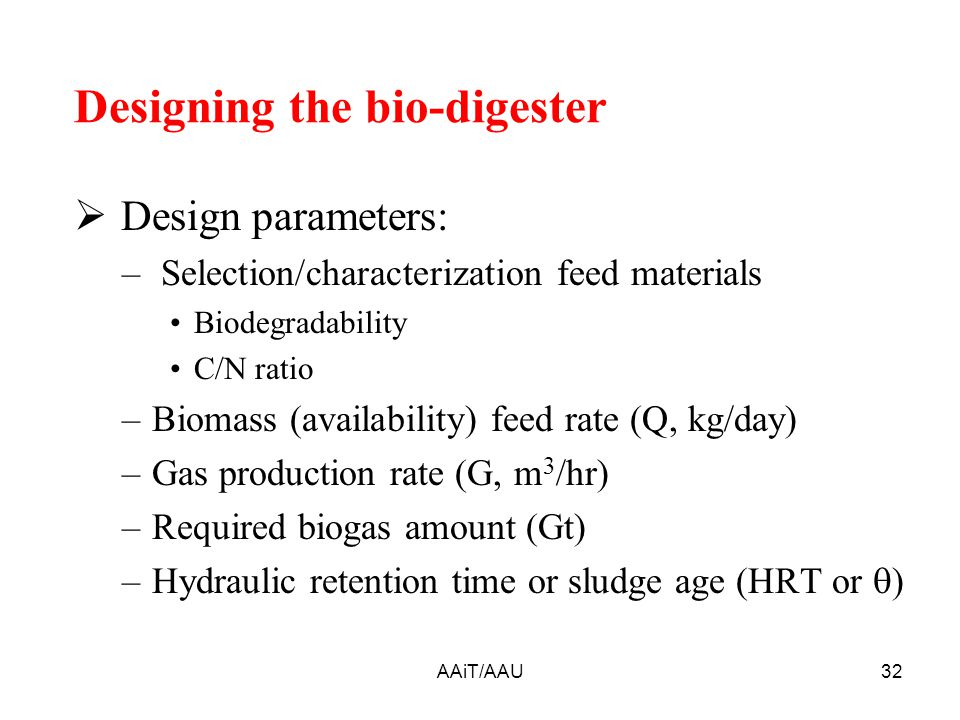 AAiT/AAU32 Designing the bio-digester  Design parameters: – Selection/characterization feed materials Biodegradability C/N ratio –Biomass (availability) feed rate (Q, kg/day) –Gas production rate (G, m 3 /hr) –Required biogas amount (Gt) –Hydraulic retention time or sludge age (HRT or  )