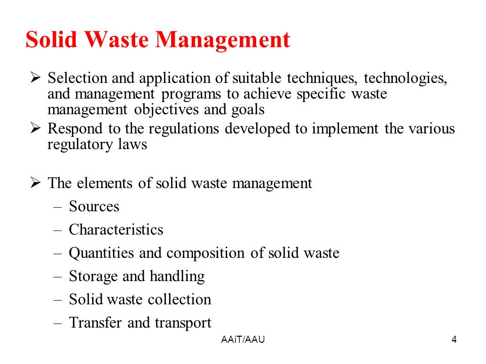 Solid Waste Management  Selection and application of suitable techniques, technologies, and management programs to achieve specific waste management objectives and goals  Respond to the regulations developed to implement the various regulatory laws  The elements of solid waste management –Sources –Characteristics –Quantities and composition of solid waste –Storage and handling –Solid waste collection –Transfer and transport 4AAiT/AAU