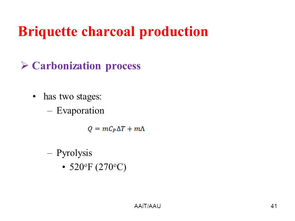 Briquette charcoal production AAiT/AAU41  Carbonization process has two stages: –Evaporation –Pyrolysis 520 o F (270 o C)