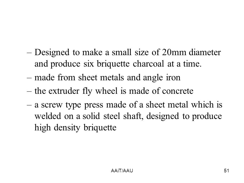 AAiT/AAU51 –Designed to make a small size of 20mm diameter and produce six briquette charcoal at a time.