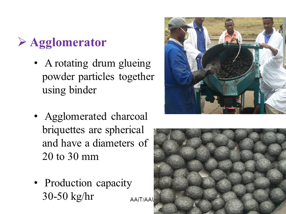 AAiT/AAU57  Agglomerator A rotating drum glueing powder particles together using binder Agglomerated charcoal briquettes are spherical and have a diameters of 20 to 30 mm Production capacity 30-50 kg/hr