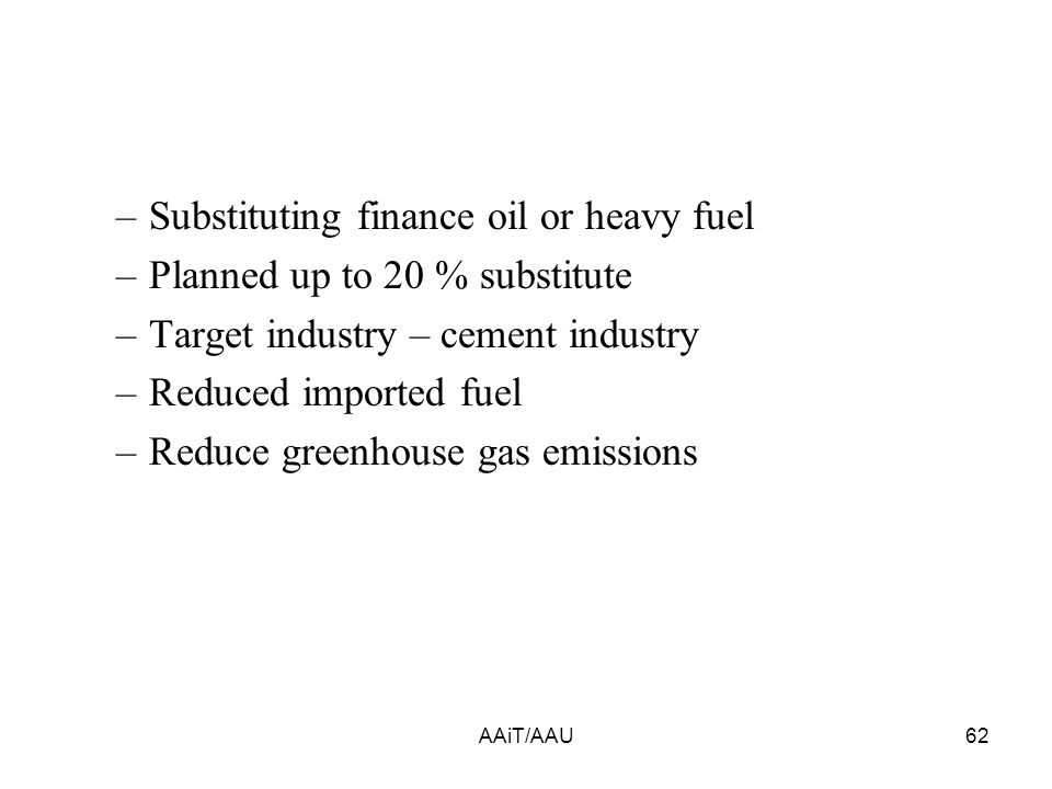 –Substituting finance oil or heavy fuel –Planned up to 20 % substitute –Target industry – cement industry –Reduced imported fuel –Reduce greenhouse gas emissions AAiT/AAU62