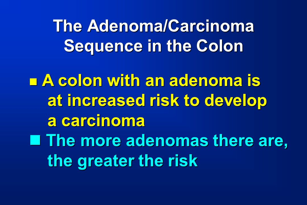 The Adenoma/Carcinoma Sequence in the Colon A colon with an adenoma is A colon with an adenoma is at increased risk to develop at increased risk to de
