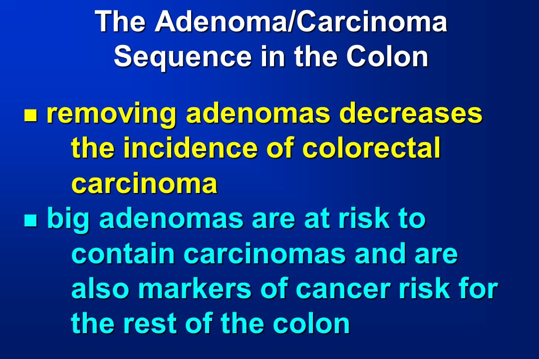 The Adenoma/Carcinoma Sequence in the Colon removing adenomas decreases the incidence of colorectal carcinoma removing adenomas decreases the incidenc
