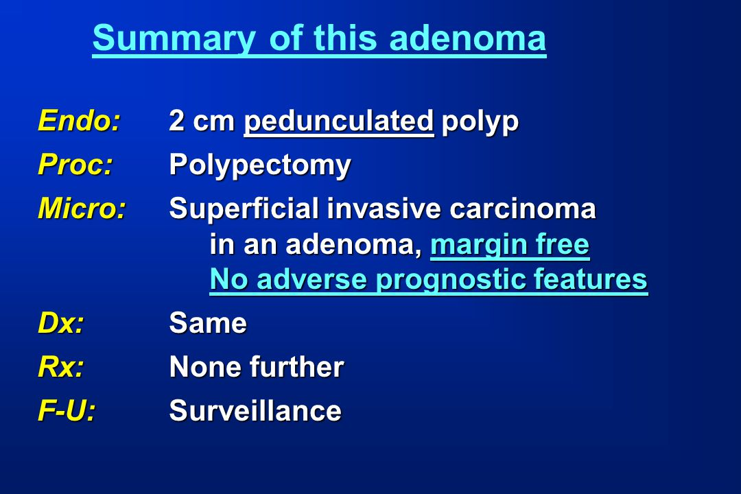 Endo:2 cm pedunculated polyp Proc:Polypectomy Micro:Superficial invasive carcinoma in an adenoma, margin free No adverse prognostic features Dx:Same R