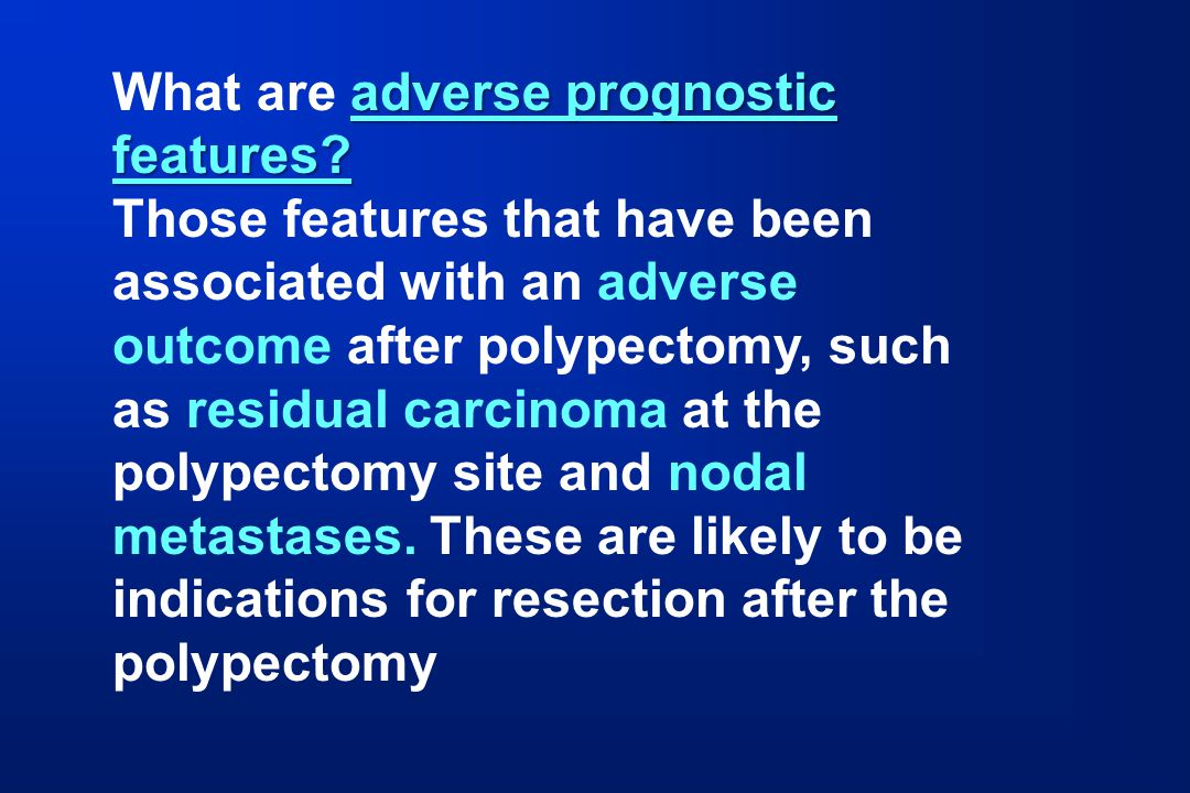 adverse prognostic features? What are adverse prognostic features? Those features that have been associated with an adverse outcome after polypectomy,
