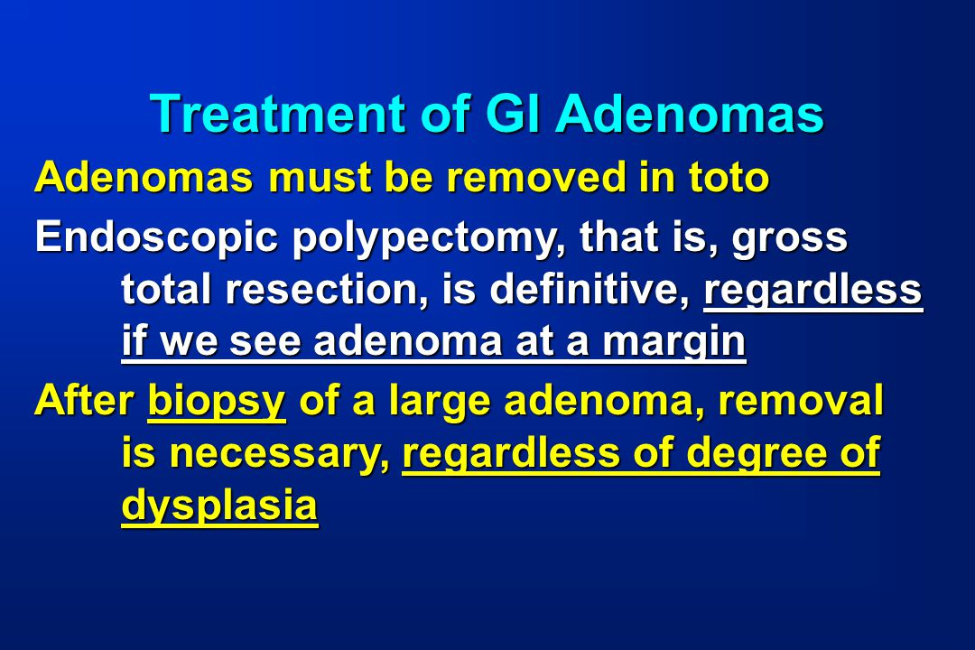 Treatment of GI Adenomas Adenomas must be removed in toto Endoscopic polypectomy, that is, gross total resection, is definitive, regardless if we see