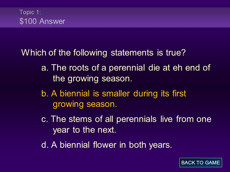 Topic 1: $100 Answer Which of the following statements is true? a. The roots of a perennial die at eh end of the growing season. b. A biennial is smal