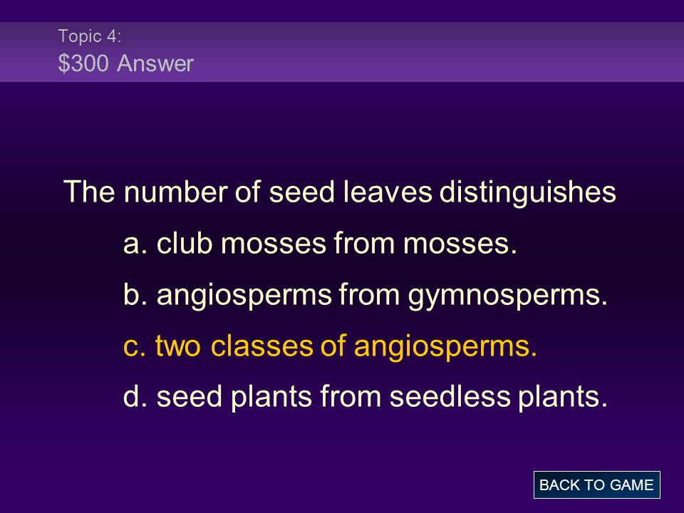 Topic 4: $300 Answer The number of seed leaves distinguishes a. club mosses from mosses. b. angiosperms from gymnosperms. c. two classes of angiosperm