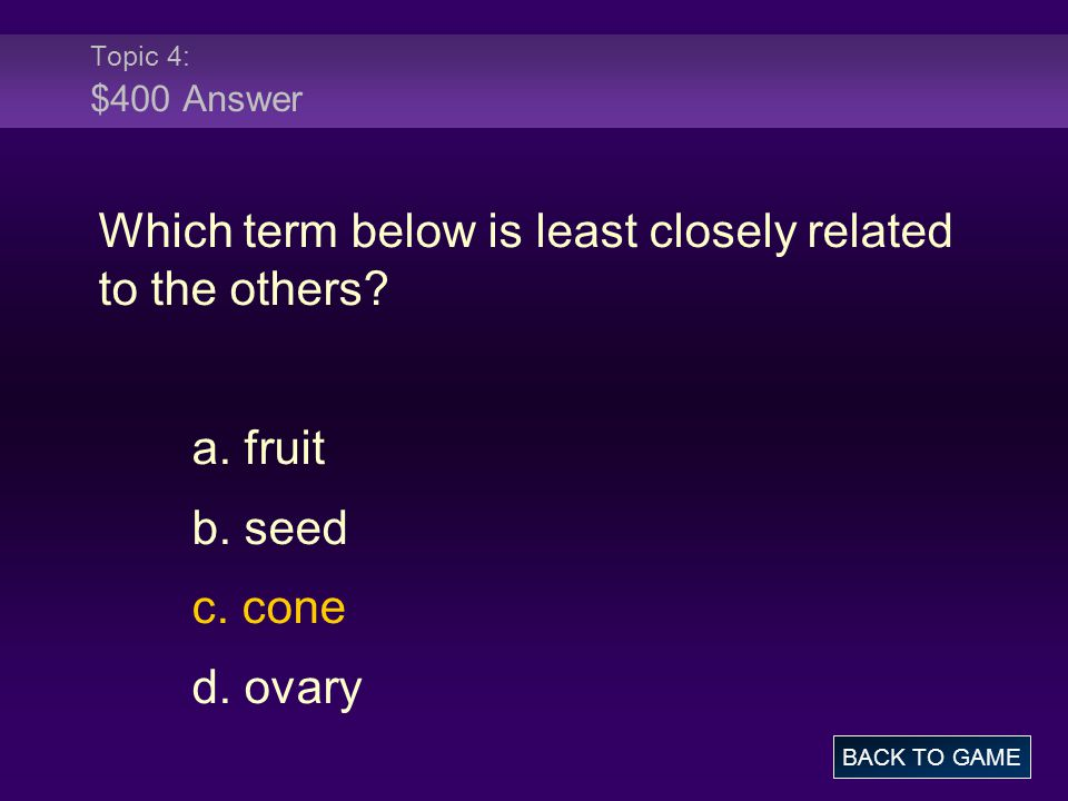 Topic 4: $400 Answer Which term below is least closely related to the others? a. fruit b. seed c. cone d. ovary BACK TO GAME