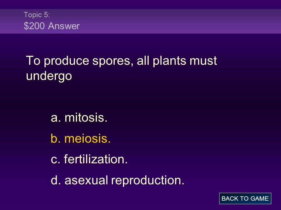 Topic 5: $200 Answer To produce spores, all plants must undergo a. mitosis. b. meiosis. c. fertilization. d. asexual reproduction. BACK TO GAME
