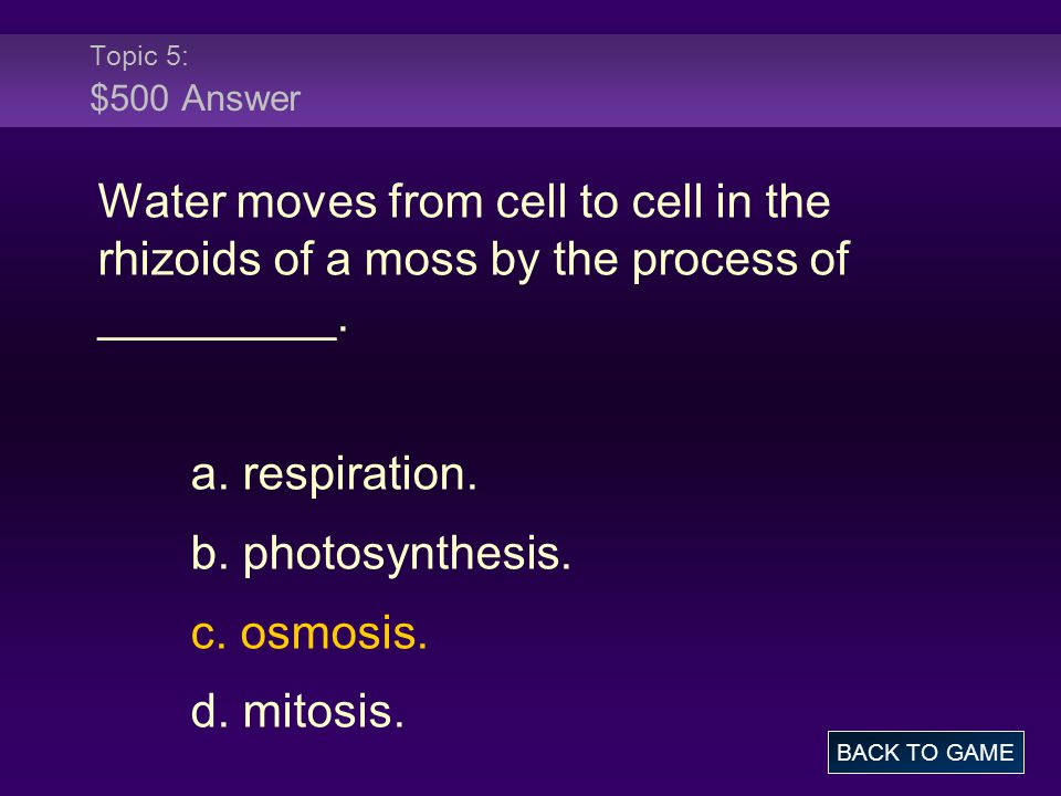 Topic 5: $500 Answer Water moves from cell to cell in the rhizoids of a moss by the process of _________. a. respiration. b. photosynthesis. c. osmosi