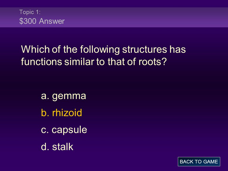 Topic 1: $300 Answer Which of the following structures has functions similar to that of roots? a. gemma b. rhizoid c. capsule d. stalk BACK TO GAME