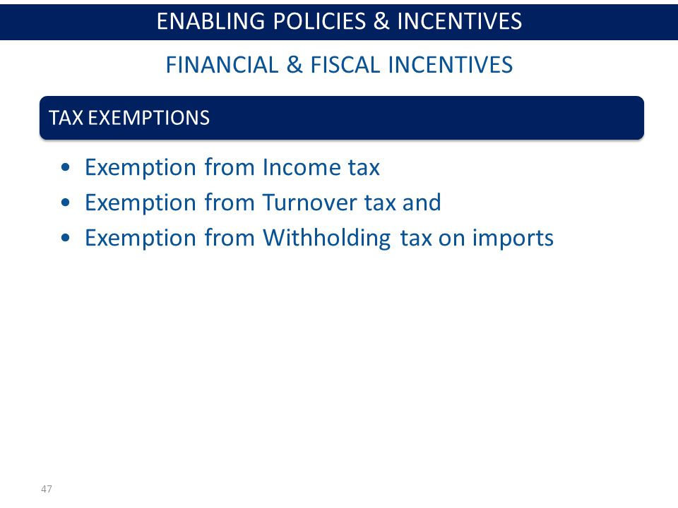 47 TAX EXEMPTIONS Exemption from Income tax Exemption from Turnover tax and Exemption from Withholding tax on imports FINANCIAL & FISCAL INCENTIVES ENABLING POLICIES & INCENTIVES