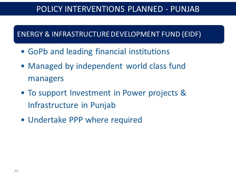 48 ENERGY & INFRASTRUCTURE DEVELOPMENT FUND (EIDF) GoPb and leading financial institutions Managed by independent world class fund managers To support Investment in Power projects & Infrastructure in Punjab Undertake PPP where required POLICY INTERVENTIONS PLANNED - PUNJAB