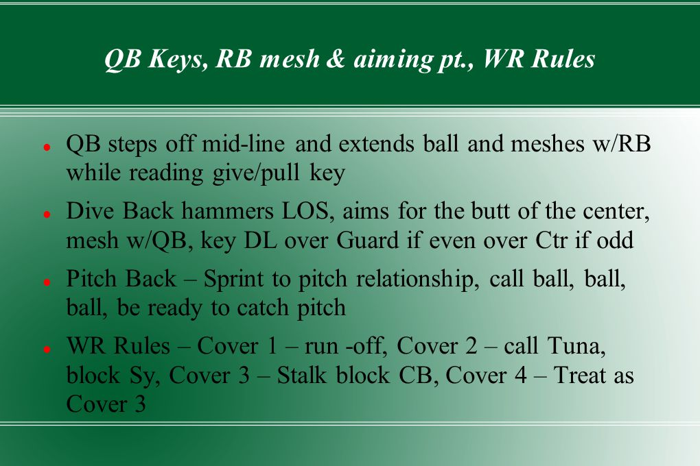 QB Keys, RB mesh & aiming pt., WR Rules QB steps off mid-line and extends ball and meshes w/RB while reading give/pull key Dive Back hammers LOS, aims for the butt of the center, mesh w/QB, key DL over Guard if even over Ctr if odd Pitch Back – Sprint to pitch relationship, call ball, ball, ball, be ready to catch pitch WR Rules – Cover 1 – run -off, Cover 2 – call Tuna, block Sy, Cover 3 – Stalk block CB, Cover 4 – Treat as Cover 3