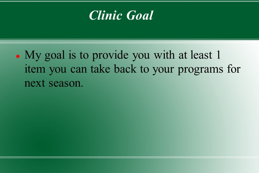 Clinic Goal My goal is to provide you with at least 1 item you can take back to your programs for next season.